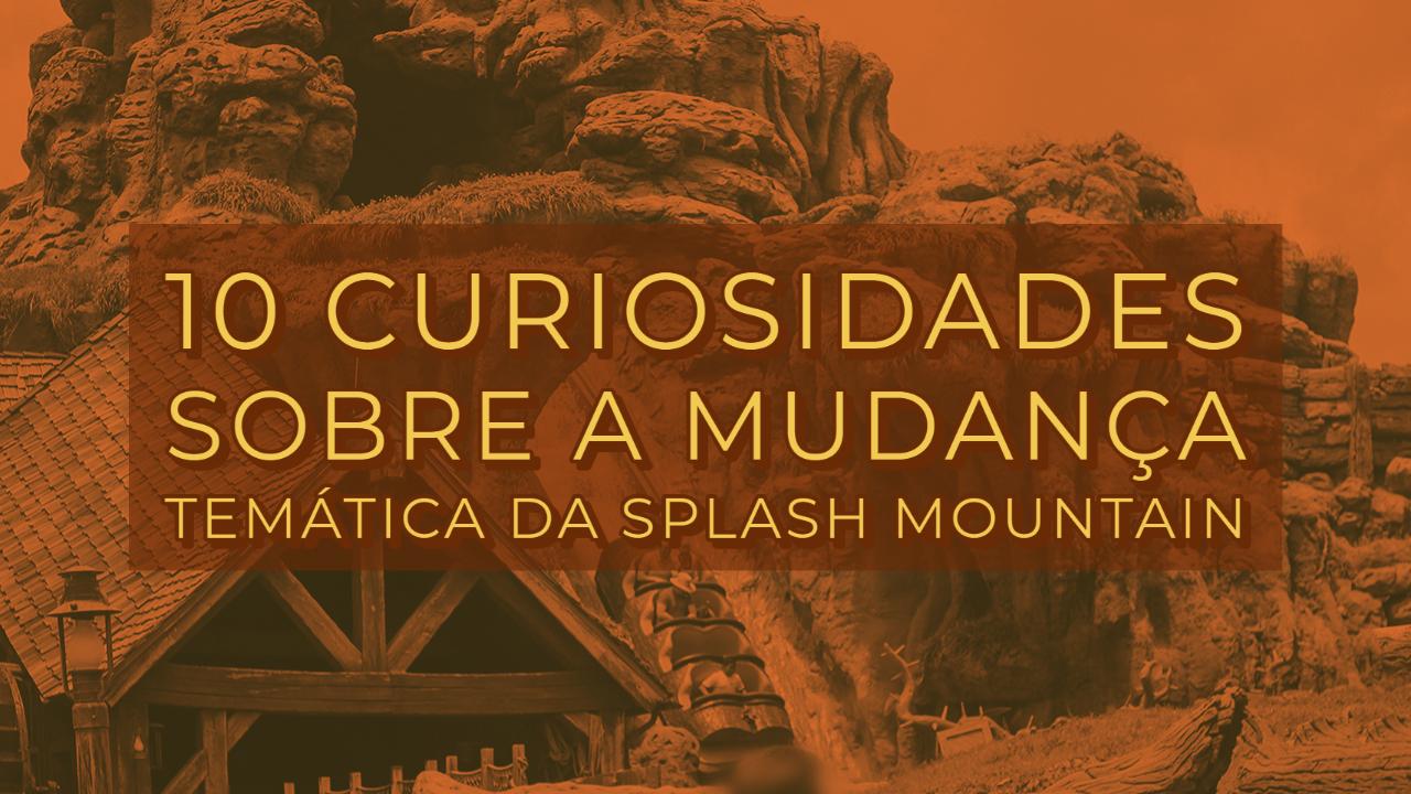 10 Curiosidades sobre a mudança temática da Splash Mountain